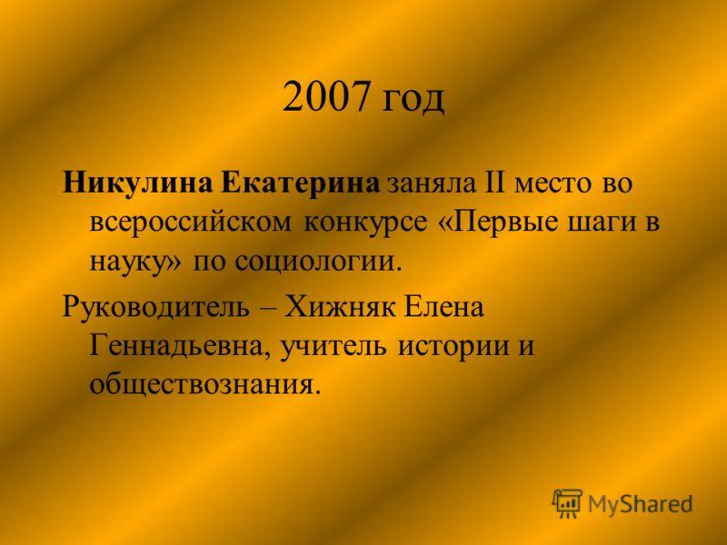 2007 год Никулина Екатерина заняла II место во всероссийском конкурсе «Первые шаги в науку» по социологии. Руководитель – Хижняк Елена Геннадьевна, учитель истории и обществознания.