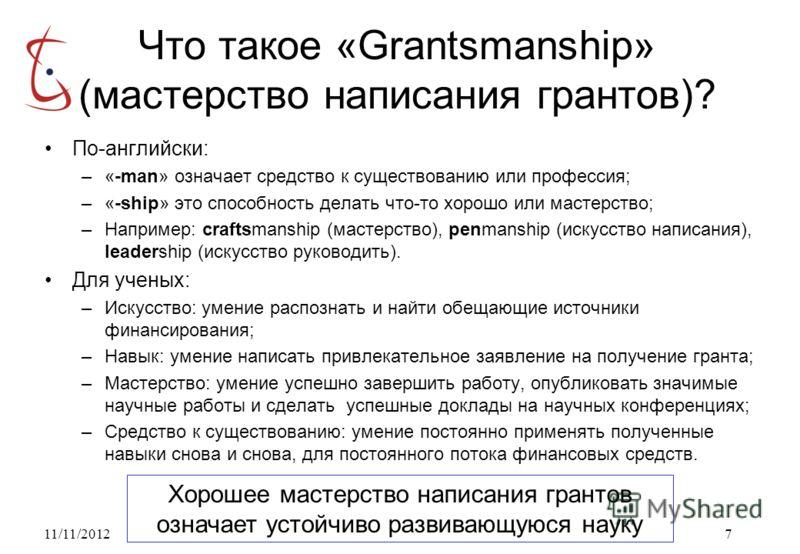 11/11/20127 Что такое «Grantsmanship» (мастерство написания грантов)? По-английски: –«-man» означает средство к существованию или профессия; –«-ship» это способность делать что-то хорошо или мастерство; –Например: craftsmanship (мастерство), penmansh