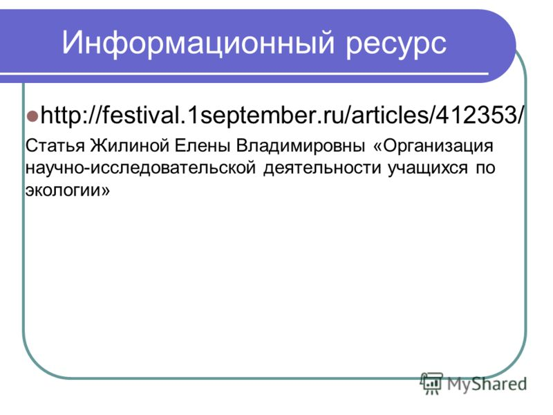 Информационный ресурс http://festival.1september.ru/articles/412353/ Статья Жилиной Елены Владимировны «Организация научно-исследовательской деятельности учащихся по экологии»