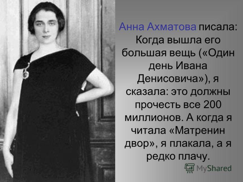 Анна Ахматова писала: Когда вышла его большая вещь («Один день Ивана Денисовича»), я сказала: это должны прочесть все 200 миллионов. А когда я читала «Матренин двор», я плакала, а я редко плачу.