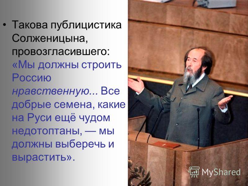 Такова публицистика Солженицына, провозгласившего: «Мы должны строить Россию нравственную... Все добрые семена, какие на Руси ещё чудом недотоптаны, мы должны выберечь и вырастить».
