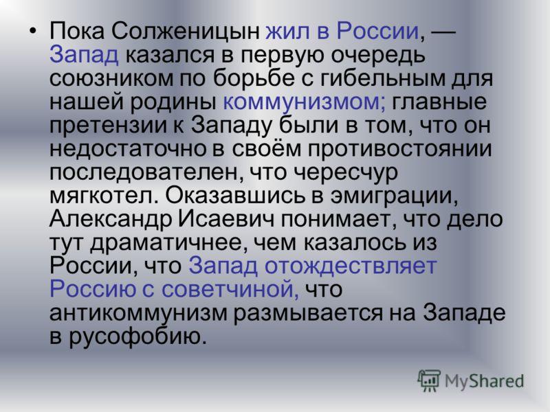 Пока Солженицын жил в России, Запад казался в первую очередь союзником по борьбе с гибельным для нашей родины коммунизмом; главные претензии к Западу были в том, что он недостаточно в своём противостоянии последователен, что чересчур мягкотел. Оказав