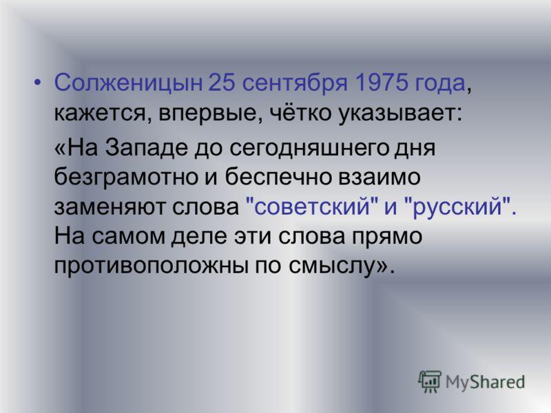 Солженицын 25 сентября 1975 года, кажется, впервые, чётко указывает: «На Западе до сегодняшнего дня безграмотно и беспечно взаимо заменяют слова советский и русский. На самом деле эти слова прямо противоположны по смыслу».