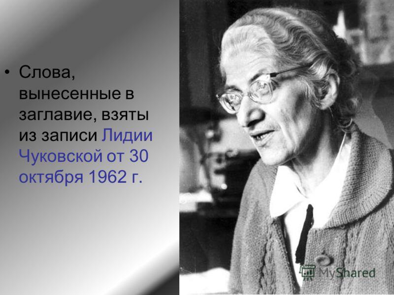 Слова, вынесенные в заглавие, взяты из записи Лидии Чуковской от 30 октября 1962 г.