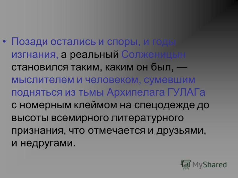 Позади остались и споры, и годы изгнания, а реальный Солженицын становился таким, каким он был, мыслителем и человеком, сумевшим подняться из тьмы Архипелага ГУЛАГа с номерным клеймом на спецодежде до высоты всемирного литературного признания, что о