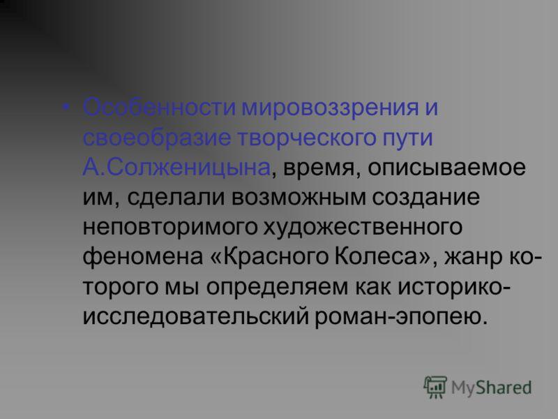 Особенности мировоззрения и своеобразие творческого пути А.Солженицына, время, описываемое им, сделали возможным создание неповторимого художественного феномена «Красного Колеса», жанр ко торого мы определяем как историко- исследовательский роман-эп