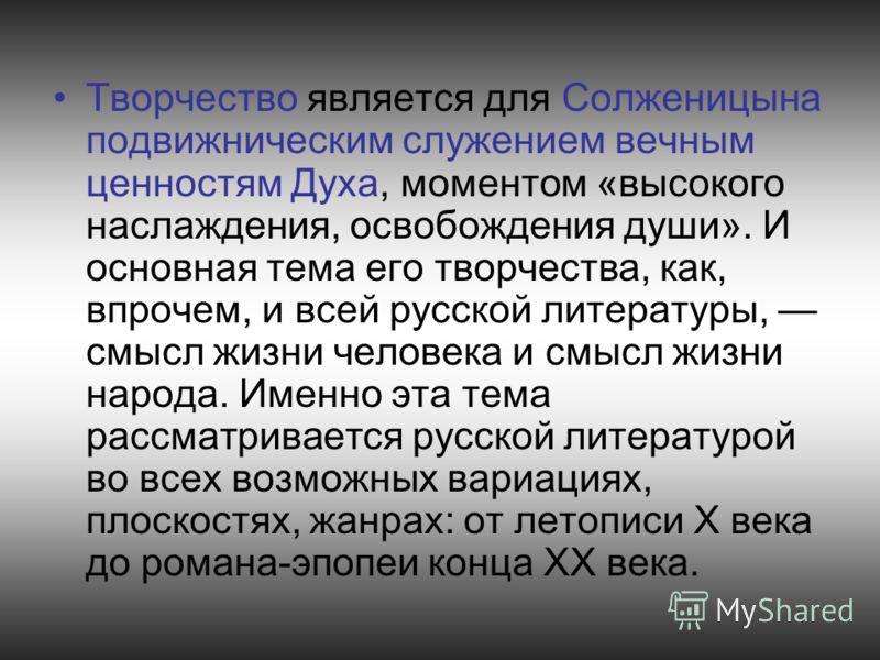 Творчество является для Солженицына подвижническим служением вечным ценностям Духа, моментом «высокого наслаждения, освобождения души». И основная тема его творчества, как, впрочем, и всей русской литературы, смысл жизни человека и смысл жизни народа