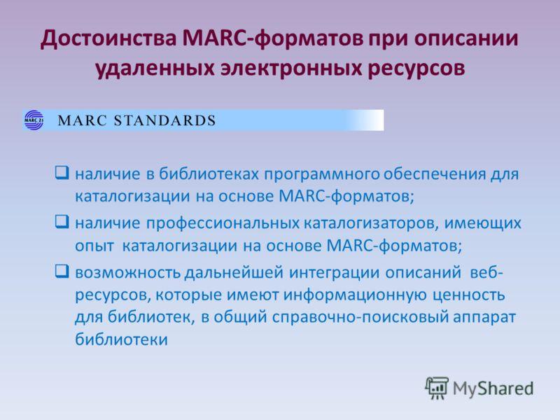 Достоинства MARC-форматов при описании удаленных электронных ресурсов наличие в библиотеках программного обеспечения для каталогизации на основе MARC-форматов; наличие профессиональных каталогизаторов, имеющих опыт каталогизации на основе MARC-формат