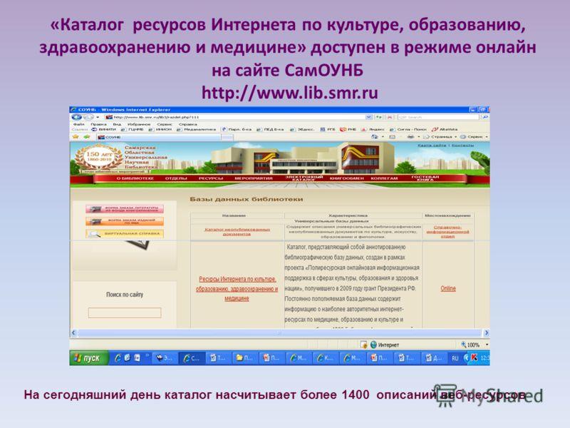 «Каталог ресурсов Интернета по культуре, образованию, здравоохранению и медицине» доступен в режиме онлайн на сайте СамОУНБ http://www.lib.smr.ru На сегодняшний день каталог насчитывает более 1400 описаний веб-ресурсов