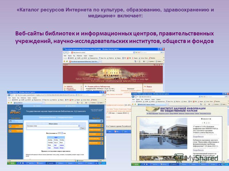 Веб-сайты библиотек и информационных центров, правительственных учреждений, научно-исследовательских институтов, обществ и фондов «Каталог ресурсов Интернета по культуре, образованию, здравоохранению и медицине» включает: