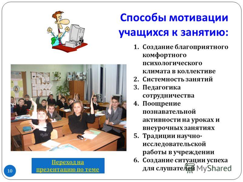 Способы мотивации учащихся к занятию : 10 1.Создание благоприятного комфортного психологического климата в коллективе 2.Системность занятий 3.Педагогика сотрудничества 4.Поощрение познавательной активности на уроках и внеурочных занятиях 5.Традиции н