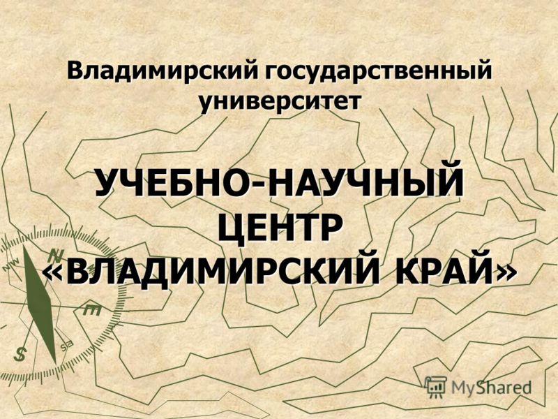 Владимирский государственный университет УЧЕБНО-НАУЧНЫЙ ЦЕНТР «ВЛАДИМИРСКИЙ КРАЙ»