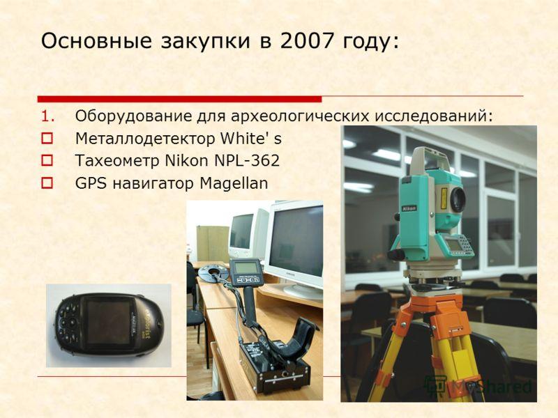 Основные закупки в 2007 году: 1.Оборудование для археологических исследований: Металлодетектор White' s Тахеометр Nikon NPL-362 GPS навигатор Magellan