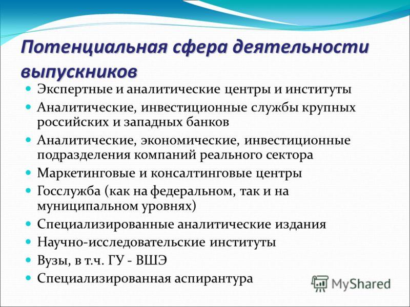 Потенциальная сфера деятельности выпускников Экспертные и аналитические центры и институты Аналитические, инвестиционные службы крупных российских и западных банков Аналитические, экономические, инвестиционные подразделения компаний реального сектора