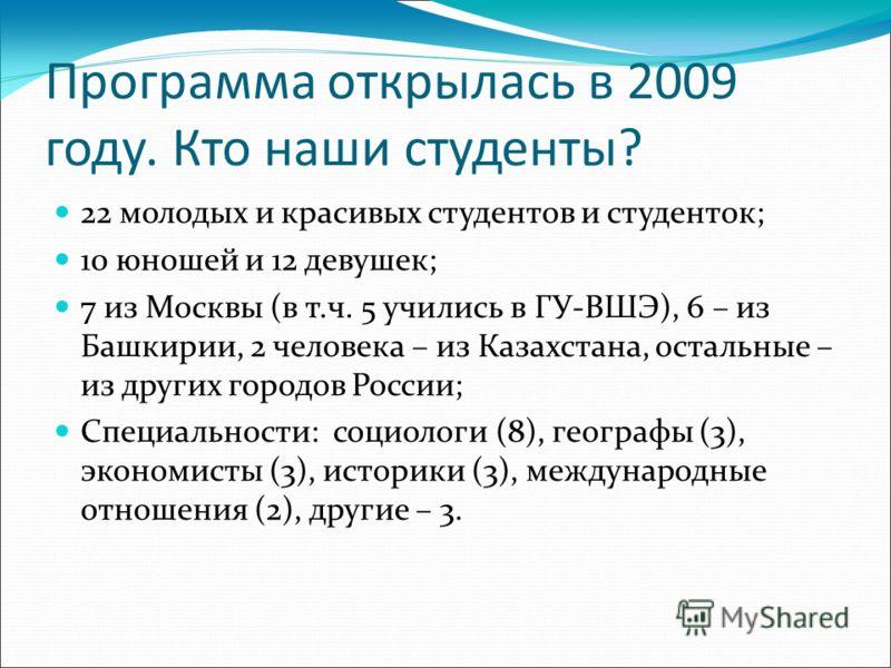 Программа открылась в 2009 году. Кто наши студенты? 22 молодых и красивых студентов и студенток; 10 юношей и 12 девушек; 7 из Москвы (в т.ч. 5 учились в ГУ-ВШЭ), 6 – из Башкирии, 2 человека – из Казахстана, остальные – из других городов России; Специ