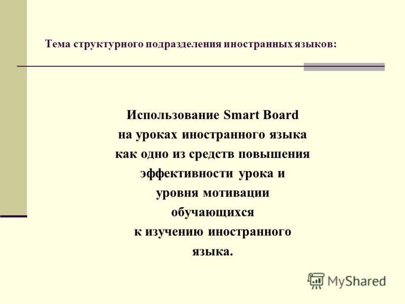 Тема структурного подразделения иностранных языков: Использование Smart Board на уроках иностранного языка как одно из средств повышения эффективности урока и уровня мотивации обучающихся к изучению иностранного языка.