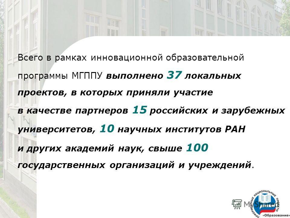 Всего в рамках инновационной образовательной программы МГППУ выполнено 37 локальных проектов, в которых приняли участие в качестве партнеров 15 российских и зарубежных университетов, 10 научных институтов РАН и других академий наук, свыше 100 государ