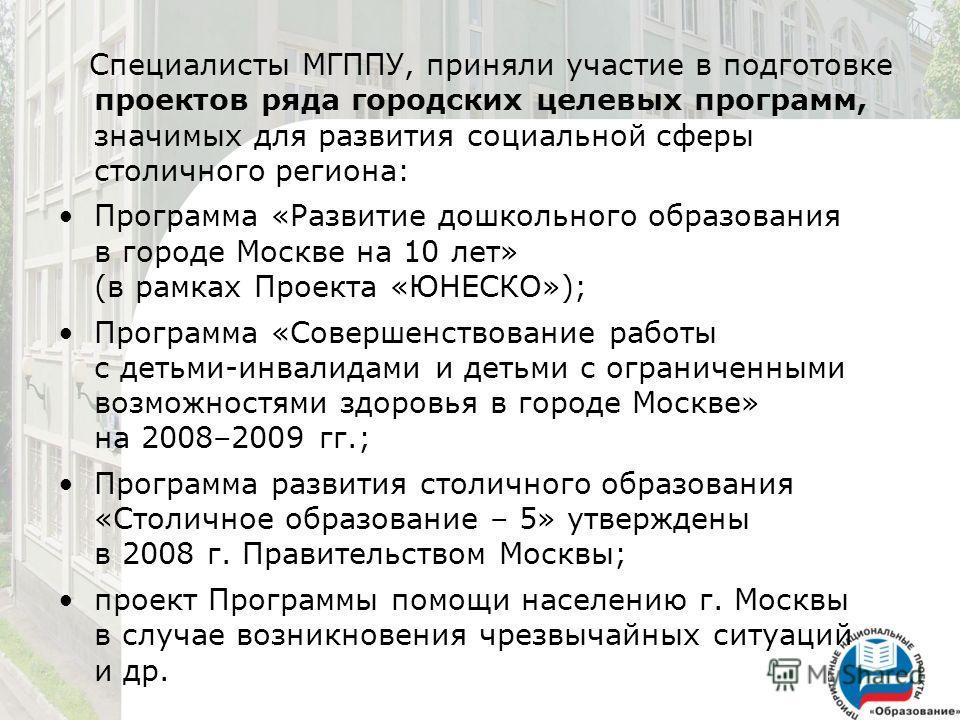 Специалисты МГППУ, приняли участие в подготовке проектов ряда городских целевых программ, значимых для развития социальной сферы столичного региона: Программа «Развитие дошкольного образования в городе Москве на 10 лет» (в рамках Проекта «ЮНЕСКО»); П