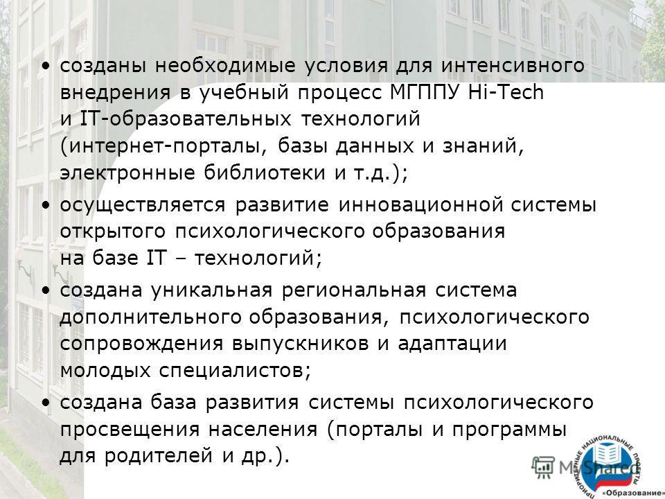 созданы необходимые условия для интенсивного внедрения в учебный процесс МГППУ Hi-Tech и IT-образовательных технологий (интернет-порталы, базы данных и знаний, электронные библиотеки и т.д.); осуществляется развитие инновационной системы открытого пс