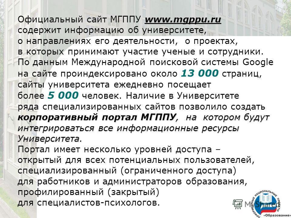 www.mgppu.ru корпоративный портал МГППУ, на котором будут интегрироваться все информационные ресурсы Университета. Официальный сайт МГППУ www.mgppu.ru содержит информацию об университете, о направлениях его деятельности, о проектах, в которых принима