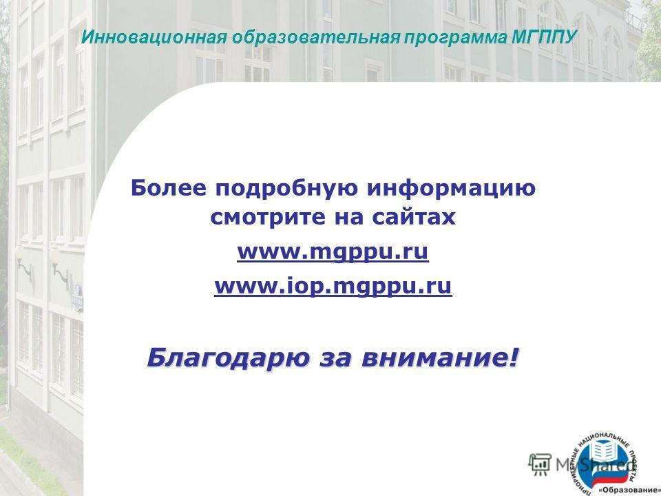 Инновационная образовательная программа МГППУ Более подробную информацию смотрите на сайтах www.mgppu.ru www.iop.mgppu.ru Благодарю за внимание!