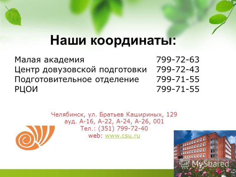 Наши координаты: Малая академия799-72-63 Центр довузовской подготовки799-72-43 Подготовительное отделение799-71-55 РЦОИ799-71-55 Челябинск, ул. Братьев Кашириных, 129 ауд. А-16, А-22, А-24, А-26, 001 Тел.: (351) 799-72-40 web: www.csu.ruwww.csu.ru