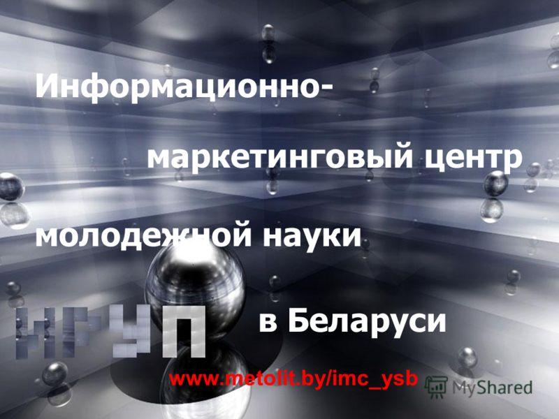 ИННОВАЦИЙ БЕЛАРУСЬ РЕСПУБЛИКИ БИРЖА Информационно- маркетинговый центр молодежной науки в Беларуси www.metolit.by/imc_ysb
