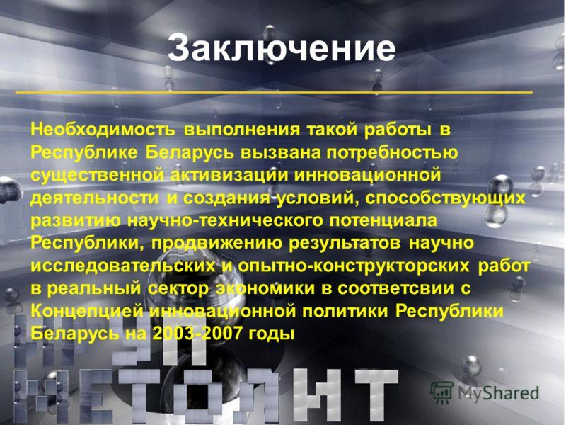 Заключение Необходимость выполнения такой работы в Республике Беларусь вызвана потребностью существенной активизации инновационной деятельности и создания условий, способствующих развитию научно-технического потенциала Республики, продвижению результ