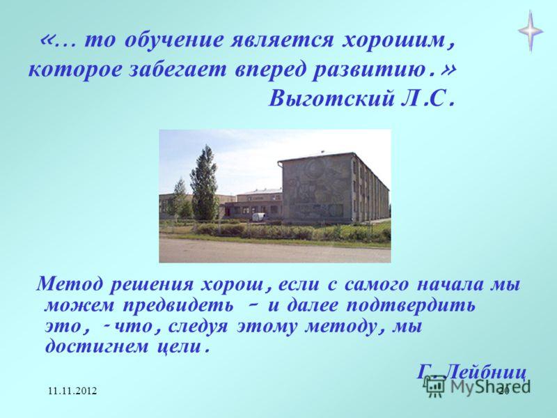 11.11.201220 «… то обучение является хорошим, которое забегает вперед развитию.» Выготский Л. С. Метод решения хорош, если с самого начала мы можем предвидеть – и далее подтвердить это, - что, следуя этому методу, мы достигнем цели. Г. Лейбниц
