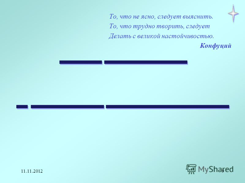 11.11.20129 То, что не ясно, следует выяснить. То, что трудно творить, следует Делать с великой настойчивостью. Конфуций