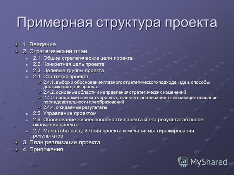 Примерная структура проекта 1. Введение 2. Стратегический план 2.1. Общие стратегические цели проекта 2.1. Общие стратегические цели проекта 2.2. Конкретная цель проекта 2.2. Конкретная цель проекта 2.3. Целевые группы проекта 2.3. Целевые группы про