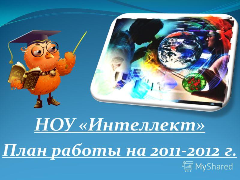 НОУ «Интеллект» План работы на 2011-2012 г.