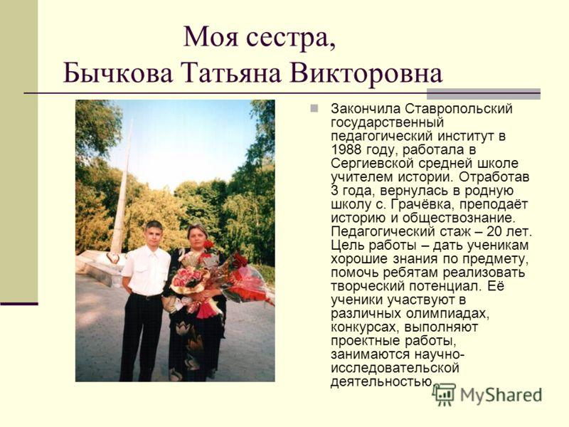 Моя сестра, Бычкова Татьяна Викторовна Закончила Ставропольский государственный педагогический институт в 1988 году, работала в Сергиевской средней школе учителем истории. Отработав 3 года, вернулась в родную школу с. Грачёвка, преподаёт историю и об