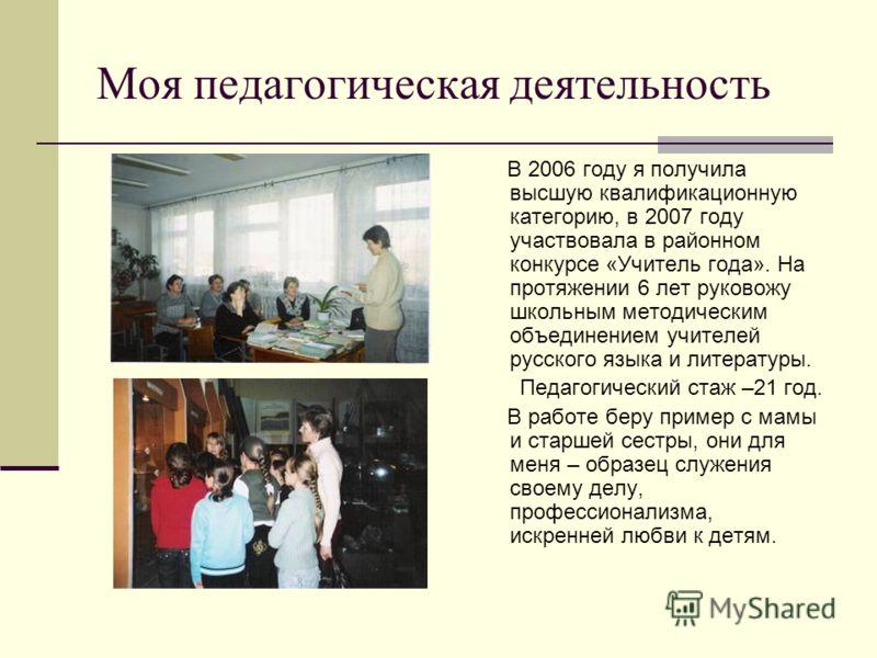 Моя педагогическая деятельность В 2006 году я получила высшую квалификационную категорию, в 2007 году участвовала в районном конкурсе «Учитель года». На протяжении 6 лет руковожу школьным методическим объединением учителей русского языка и литературы