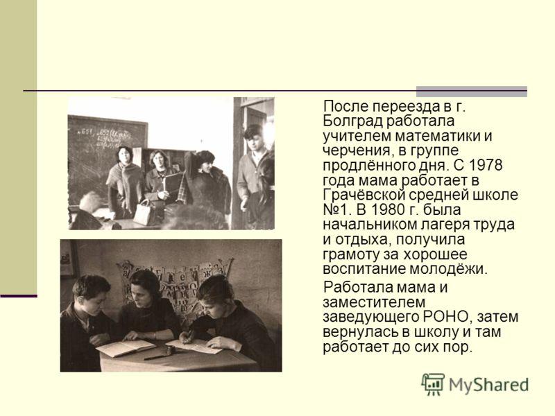 После переезда в г. Болград работала учителем математики и черчения, в группе продлённого дня. С 1978 года мама работает в Грачёвской средней школе 1. В 1980 г. была начальником лагеря труда и отдыха, получила грамоту за хорошее воспитание молодёжи.