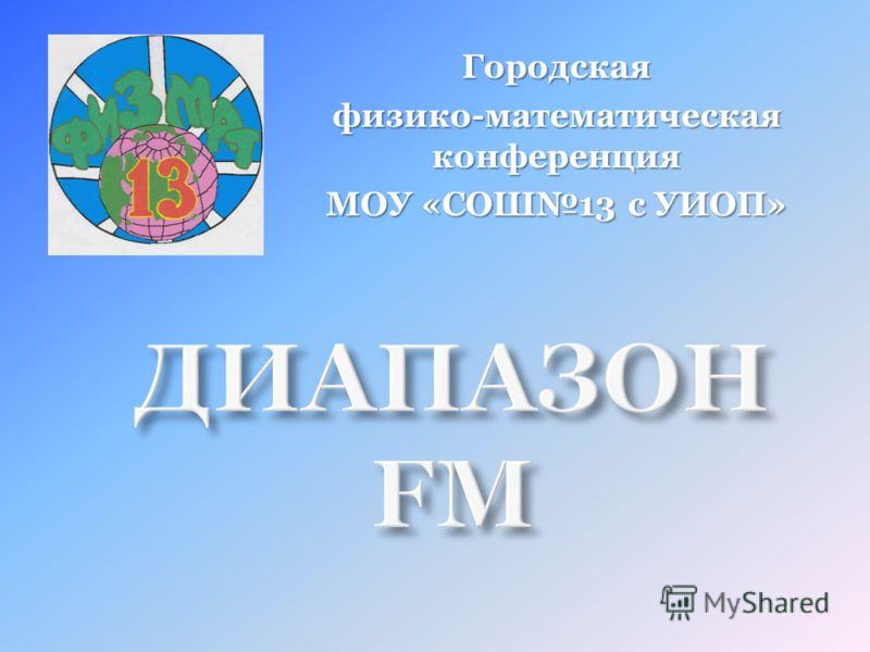 ДИАПАЗОН FM Городская физико-математическая конференция МОУ «СОШ13 с УИОП»
