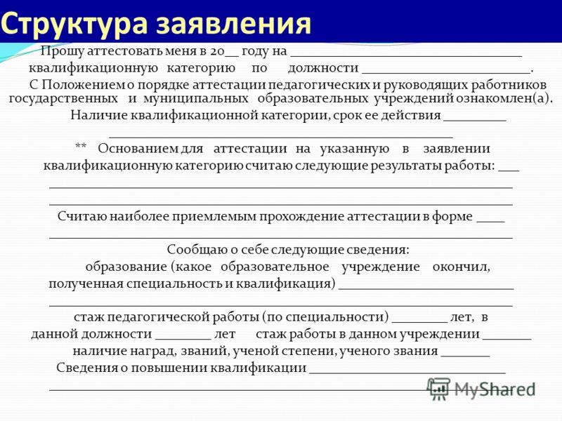 Структура заявления Прошу аттестовать меня в 20__ году на _________________________________ квалификационную категорию по должности ________________________. С Положением о порядке аттестации педагогических и руководящих работников государственных и