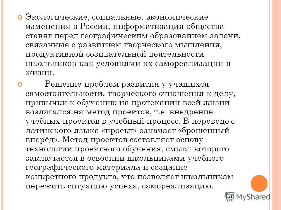 Экологические, социальные, экономические изменения в России, информатизация общества ставят перед географическим образованием задачи, связанные с развитием творческого мышления, продуктивной созидательной деятельности школьников как условиями их само