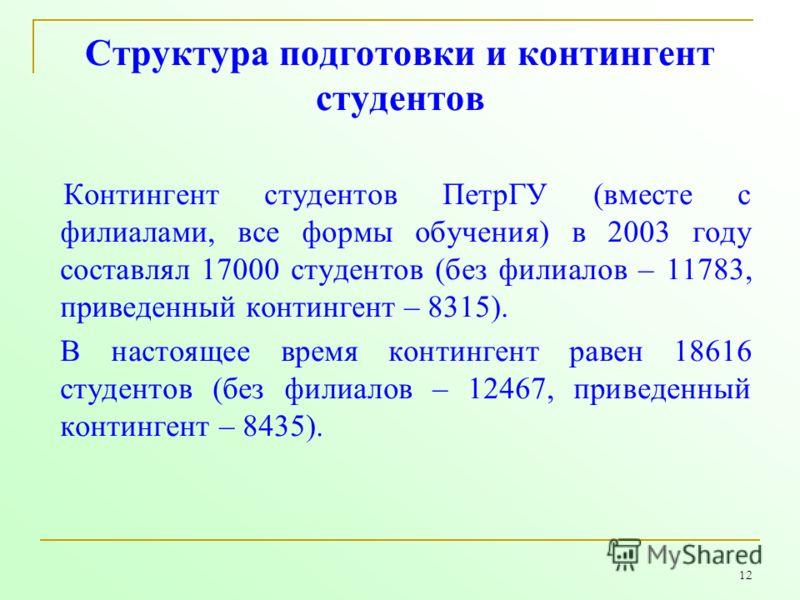 12 Структура подготовки и контингент студентов Контингент студентов ПетрГУ (вместе с филиалами, все формы обучения) в 2003 году составлял 17000 студентов (без филиалов – 11783, приведенный контингент – 8315). В настоящее время контингент равен 18616