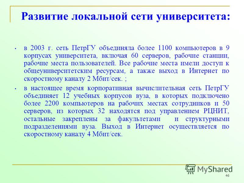 46 Развитие локальной сети университета: в 2003 г. сеть ПетрГУ объединяла более 1100 компьютеров в 9 корпусах университета, включая 60 серверов, рабочие станции, рабочие места пользователей. Все рабочие места имели доступ к общеуниверситетским ресурс