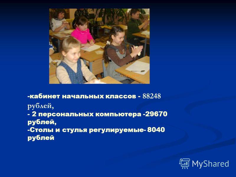 -кабинет начальных классов - 88248 рублей, - 2 персональных компьютера -29670 рублей, -Столы и стулья регулируемые- 8040 рублей