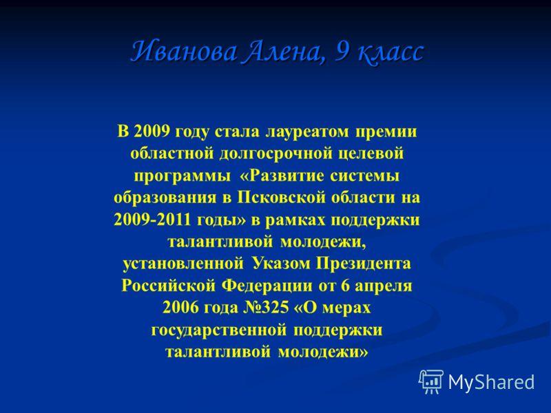 Иванова Алена, 9 класс В 2009 году стала лауреатом премии областной долгосрочной целевой программы «Развитие системы образования в Псковской области на 2009-2011 годы» в рамках поддержки талантливой молодежи, установленной Указом Президента Российско