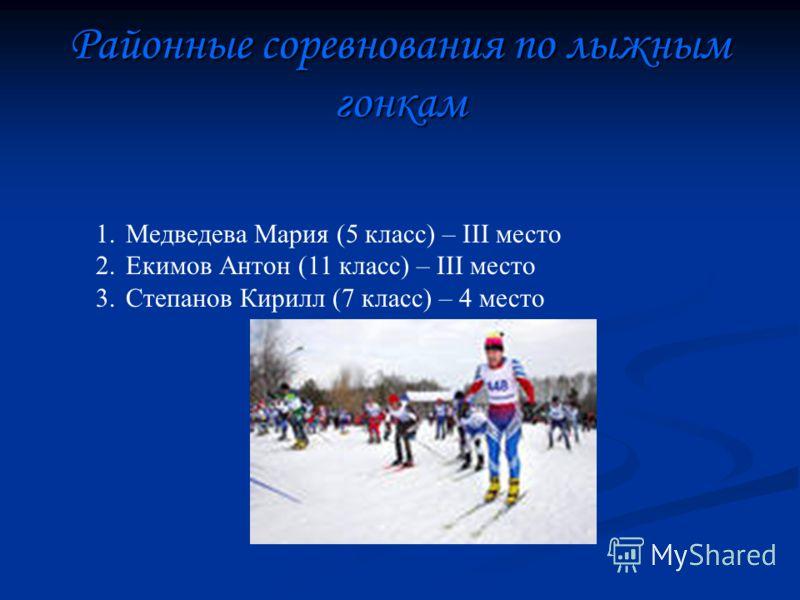 Районные соревнования по лыжным гонкам 1.Медведева Мария (5 класс) – III место 2.Екимов Антон (11 класс) – III место 3.Степанов Кирилл (7 класс) – 4 место