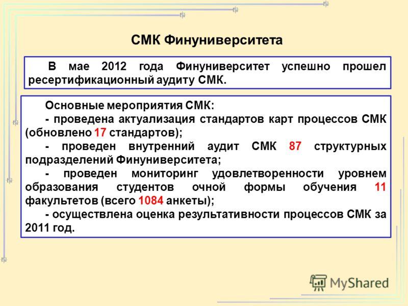 В мае 2012 года Финуниверситет успешно прошел ресертификационный аудиту СМК. Основные мероприятия СМК: - проведена актуализация стандартов карт процессов СМК (обновлено 17 стандартов); - проведен внутренний аудит СМК 87 структурных подразделений Фину