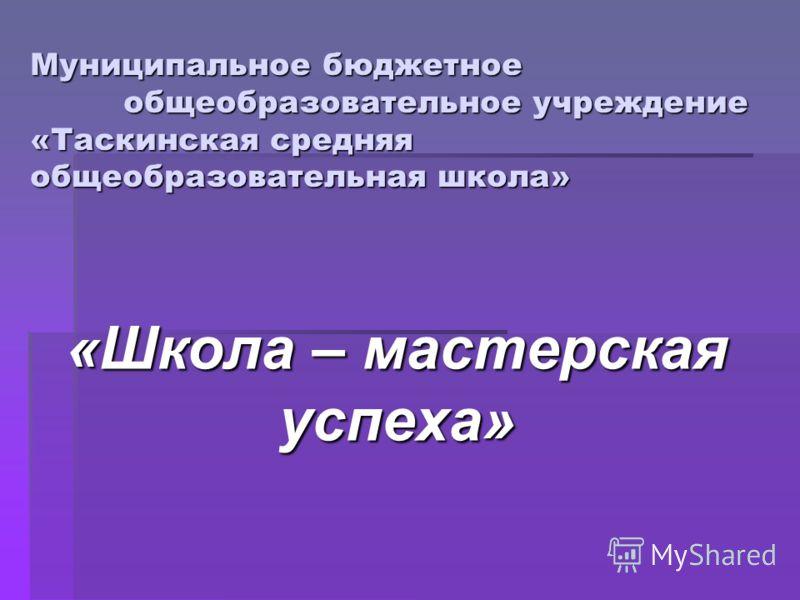 Муниципальное бюджетное общеобразовательное учреждение «Таскинская средняя общеобразовательная школа» «Школа – мастерская успеха»