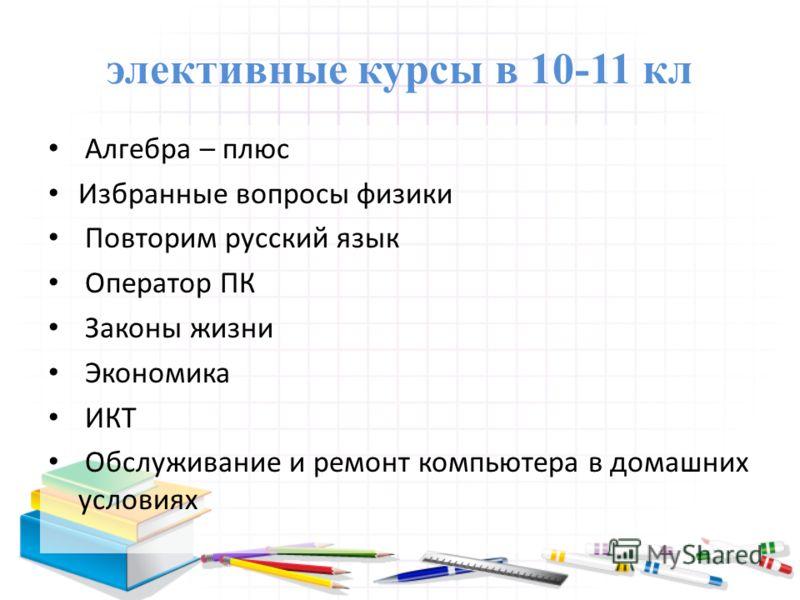 элективные курсы в 10-11 кл Алгебра – плюс Избранные вопросы физики Повторим русский язык Оператор ПК Законы жизни Экономика ИКТ Обслуживание и ремонт компьютера в домашних условиях