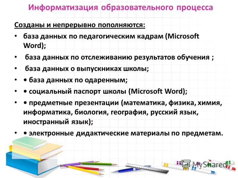 Информатизация образовательного процесса Созданы и непрерывно пополняются: база данных по педагогическим кадрам (Microsoft Word); база данных по отслеживанию результатов обучения ; база данных о выпускниках школы; база данных по одаренным; социальный