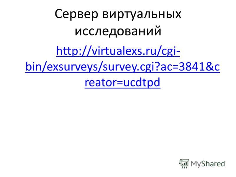 Сервер виртуальных исследований http://virtualexs.ru/cgi- bin/exsurveys/survey.cgi?ac=3841&c reator=ucdtpd