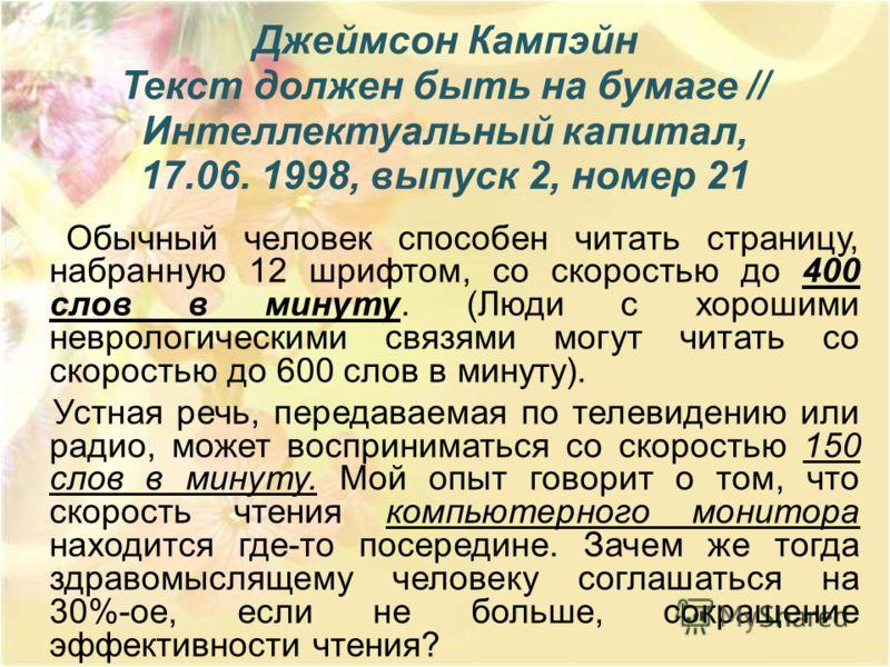 Джеймсон Кампэйн Текст должен быть на бумаге // Интеллектуальный капитал, 17.06. 1998, выпуск 2, номер 21 Обычный человек способен читать страницу, набранную 12 шрифтом, со скоростью до 400 слов в минуту. (Люди с хорошими неврологическими связями мог