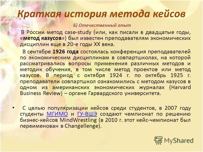 Краткая история метода кейсов Б) Отечественный опыт В России метод case-study (или, как писали в двадцатые годы, «метод казусов») был известен преподавателям экономических дисциплин еще в 20-е годы ХХ века. В сентябре 1926 года состоялась конференция
